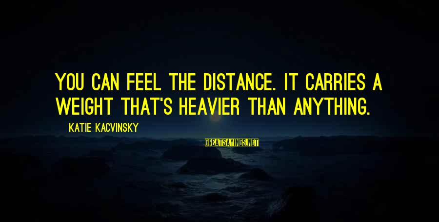 Heavier Than Sayings By Katie Kacvinsky: You can feel the distance. It carries a weight that's heavier than anything.