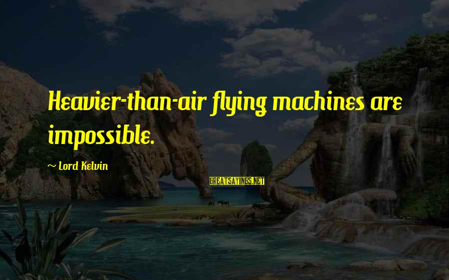Heavier Than Sayings By Lord Kelvin: Heavier-than-air flying machines are impossible.