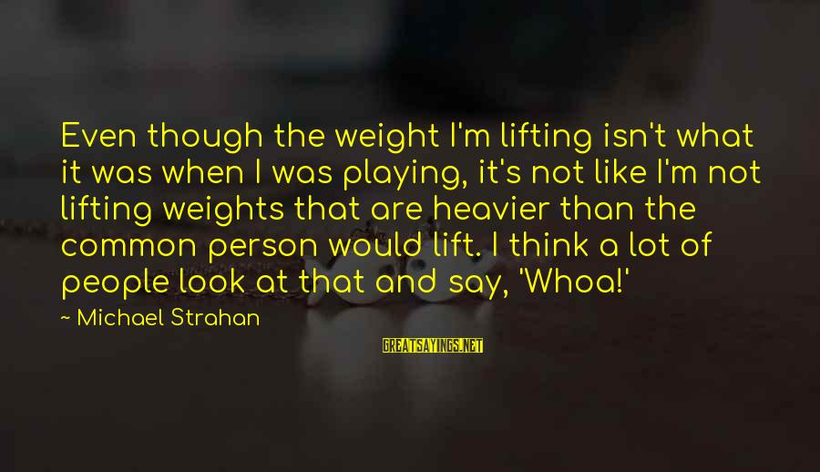 Heavier Than Sayings By Michael Strahan: Even though the weight I'm lifting isn't what it was when I was playing, it's