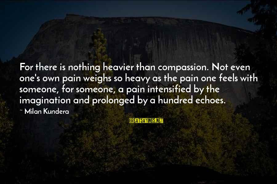 Heavier Than Sayings By Milan Kundera: For there is nothing heavier than compassion. Not even one's own pain weighs so heavy