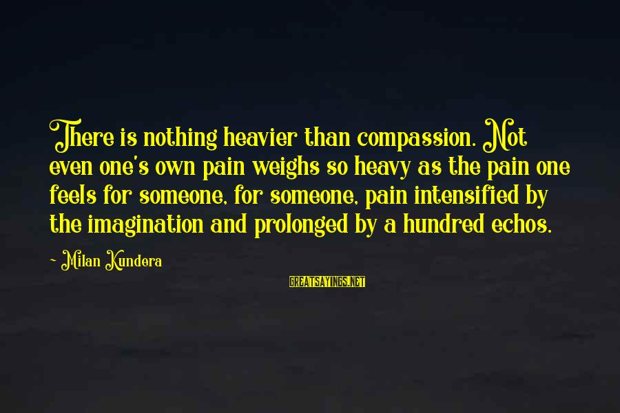 Heavier Than Sayings By Milan Kundera: There is nothing heavier than compassion. Not even one's own pain weighs so heavy as