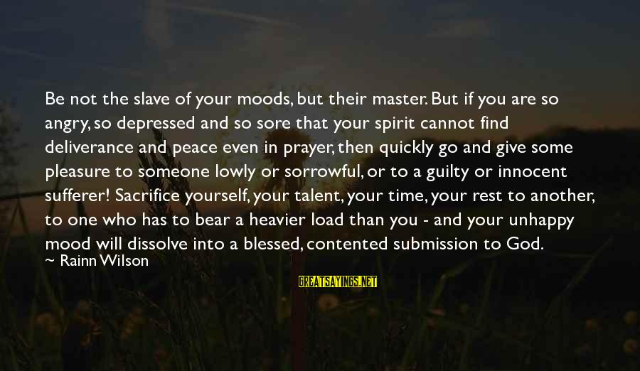 Heavier Than Sayings By Rainn Wilson: Be not the slave of your moods, but their master. But if you are so