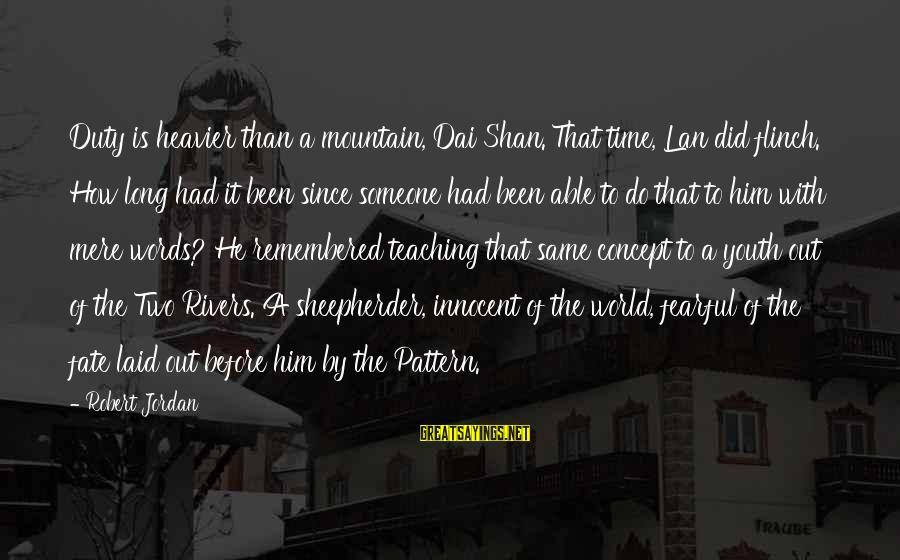 Heavier Than Sayings By Robert Jordan: Duty is heavier than a mountain, Dai Shan.'That time, Lan did flinch. How long had