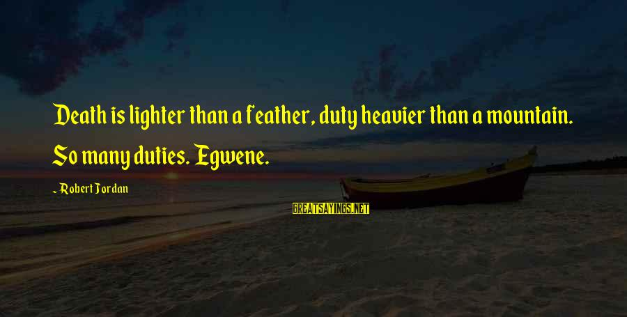 Heavier Than Sayings By Robert Jordan: Death is lighter than a feather, duty heavier than a mountain. So many duties. Egwene.
