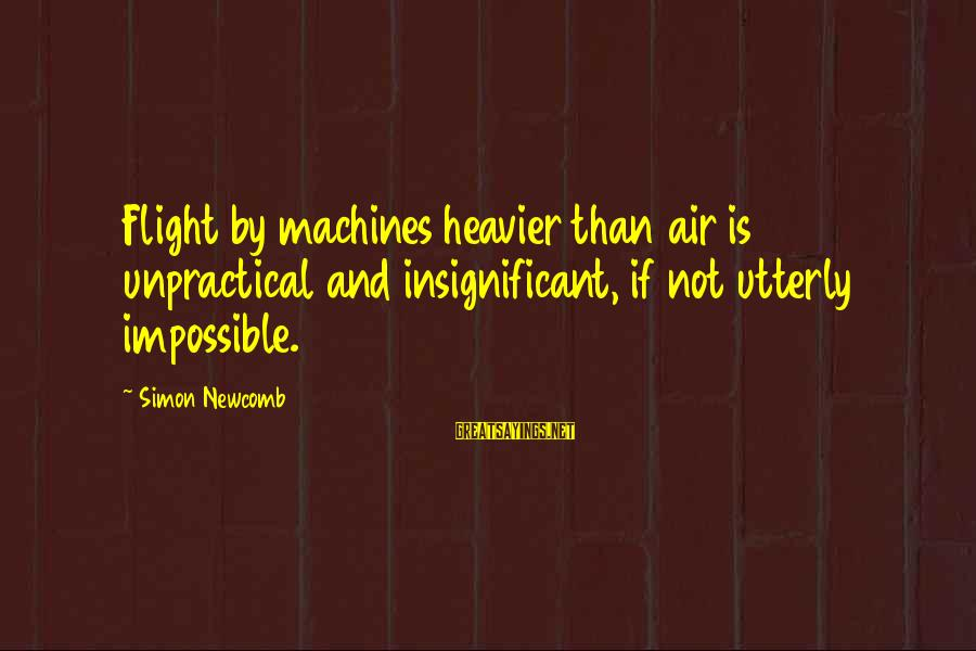 Heavier Than Sayings By Simon Newcomb: Flight by machines heavier than air is unpractical and insignificant, if not utterly impossible.