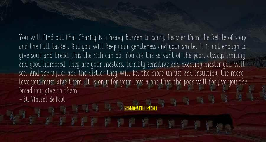 Heavier Than Sayings By St. Vincent De Paul: You will find out that Charity is a heavy burden to carry, heavier than the