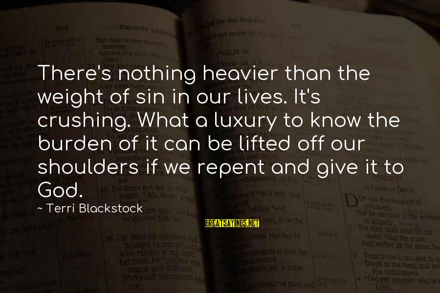Heavier Than Sayings By Terri Blackstock: There's nothing heavier than the weight of sin in our lives. It's crushing. What a