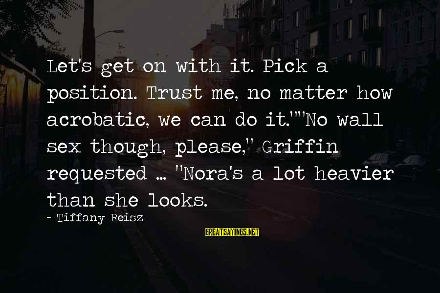 Heavier Than Sayings By Tiffany Reisz: Let's get on with it. Pick a position. Trust me, no matter how acrobatic, we