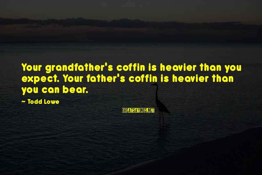 Heavier Than Sayings By Todd Lowe: Your grandfather's coffin is heavier than you expect. Your father's coffin is heavier than you