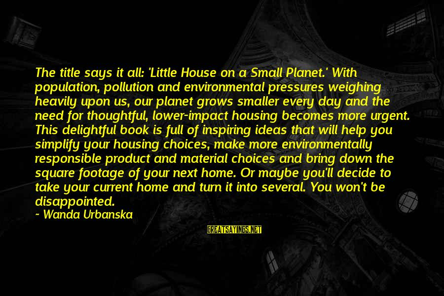 Heavily Inspiring Sayings By Wanda Urbanska: The title says it all: 'Little House on a Small Planet.' With population, pollution and