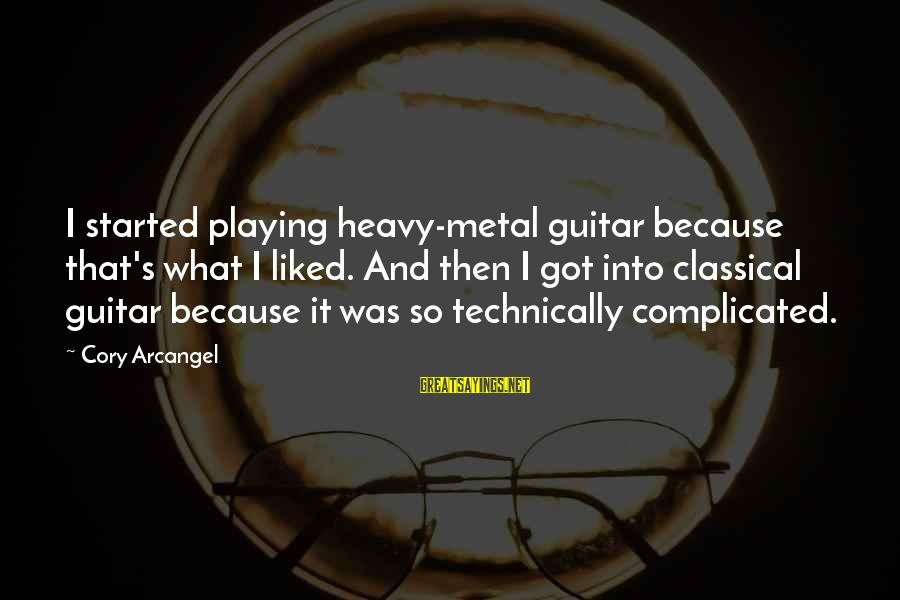 Heavy Metal Guitar Sayings By Cory Arcangel: I started playing heavy-metal guitar because that's what I liked. And then I got into