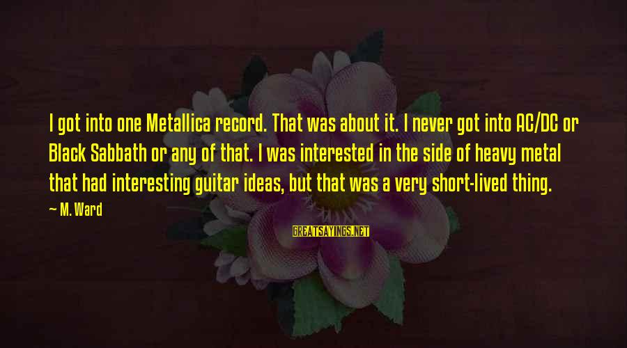 Heavy Metal Guitar Sayings By M. Ward: I got into one Metallica record. That was about it. I never got into AC/DC