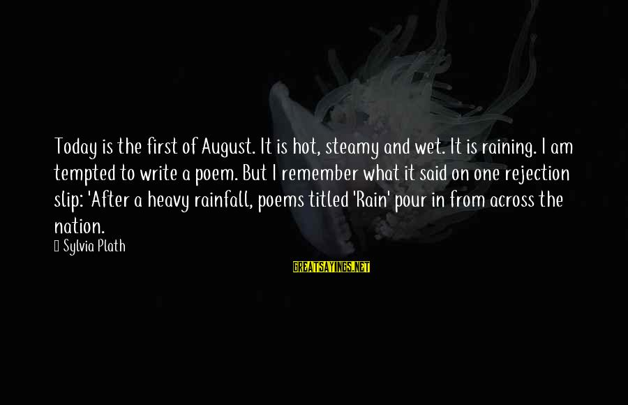 Heavy Rainfall Sayings By Sylvia Plath: Today is the first of August. It is hot, steamy and wet. It is raining.