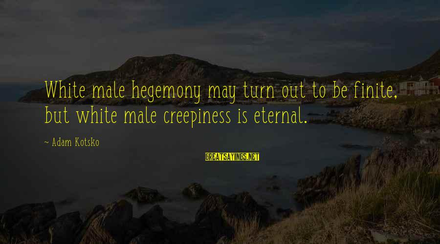 Hegemony Sayings By Adam Kotsko: White male hegemony may turn out to be finite, but white male creepiness is eternal.
