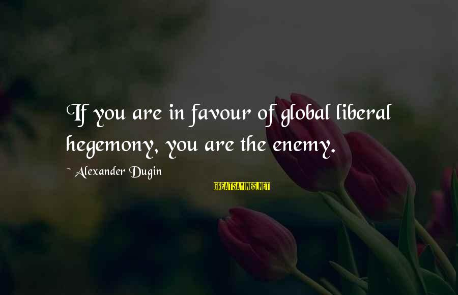 Hegemony Sayings By Alexander Dugin: If you are in favour of global liberal hegemony, you are the enemy.