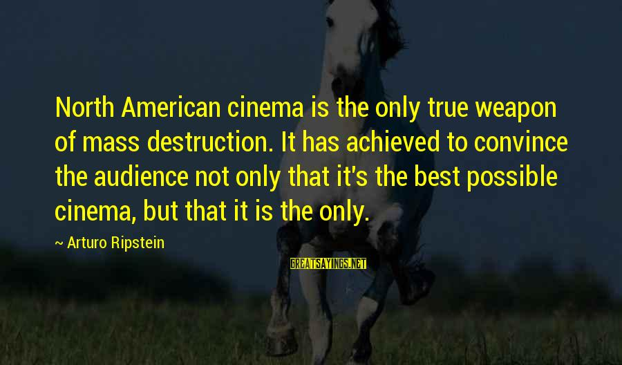 Hegemony Sayings By Arturo Ripstein: North American cinema is the only true weapon of mass destruction. It has achieved to