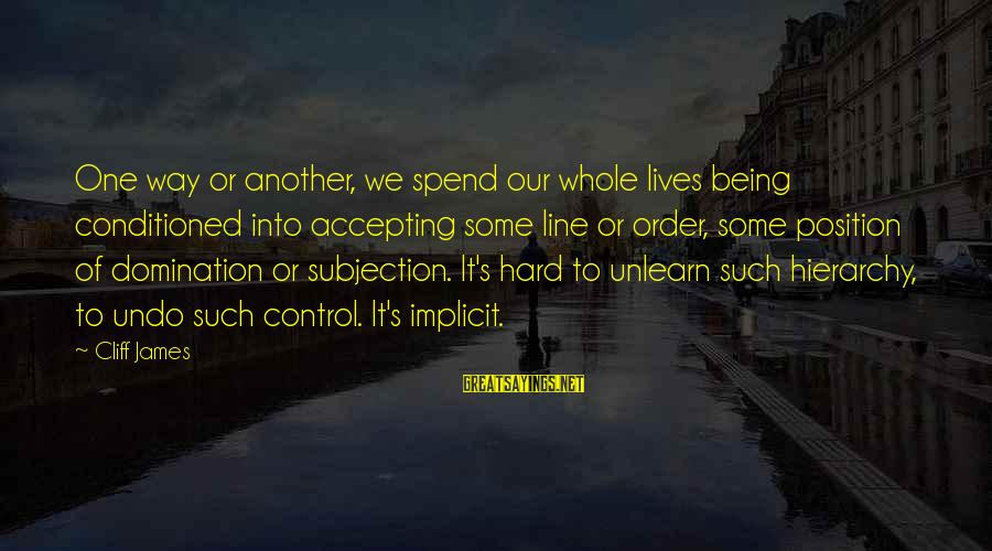 Hegemony Sayings By Cliff James: One way or another, we spend our whole lives being conditioned into accepting some line