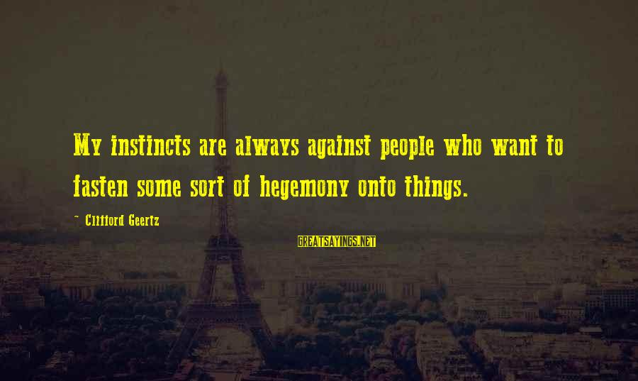 Hegemony Sayings By Clifford Geertz: My instincts are always against people who want to fasten some sort of hegemony onto