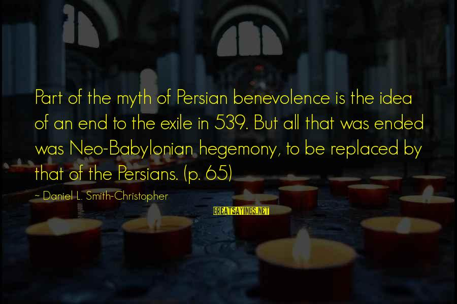 Hegemony Sayings By Daniel L. Smith-Christopher: Part of the myth of Persian benevolence is the idea of an end to the