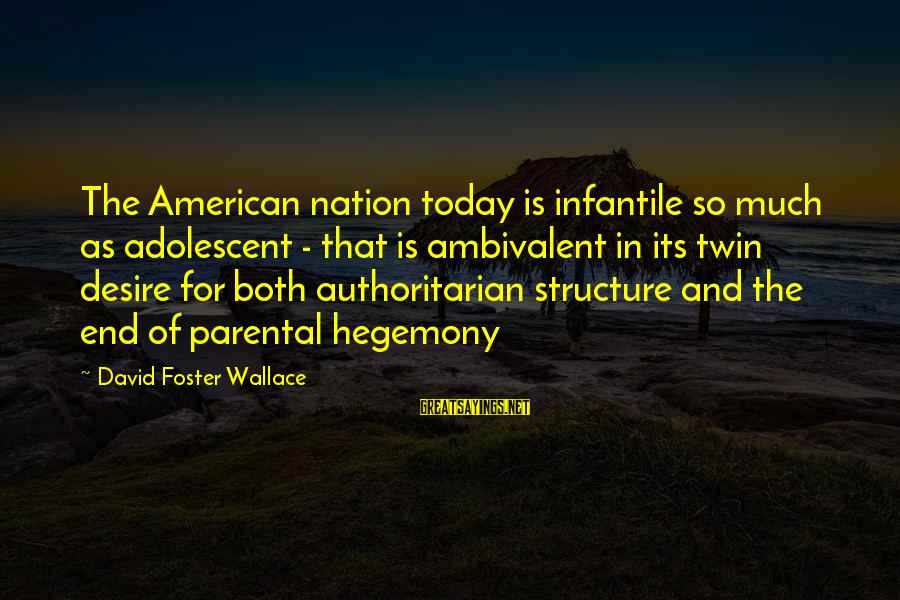 Hegemony Sayings By David Foster Wallace: The American nation today is infantile so much as adolescent - that is ambivalent in