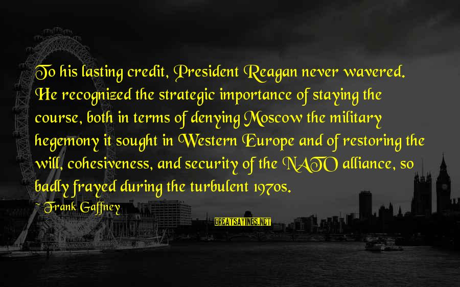 Hegemony Sayings By Frank Gaffney: To his lasting credit, President Reagan never wavered. He recognized the strategic importance of staying