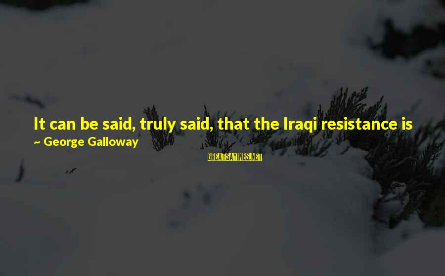 Hegemony Sayings By George Galloway: It can be said, truly said, that the Iraqi resistance is not just defending Iraq.