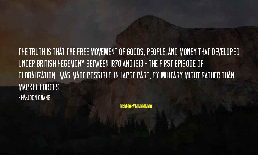Hegemony Sayings By Ha-Joon Chang: The truth is that the free movement of goods, people, and money that developed under