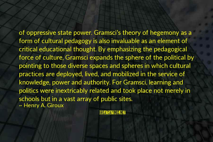 Hegemony Sayings By Henry A. Giroux: of oppressive state power. Gramsci's theory of hegemony as a form of cultural pedagogy is