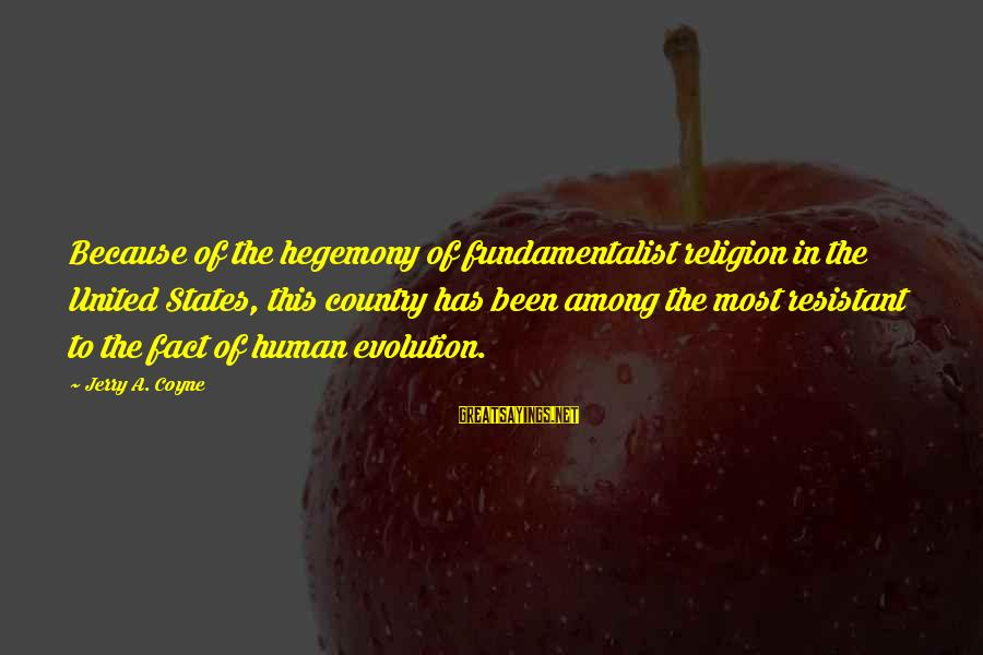 Hegemony Sayings By Jerry A. Coyne: Because of the hegemony of fundamentalist religion in the United States, this country has been