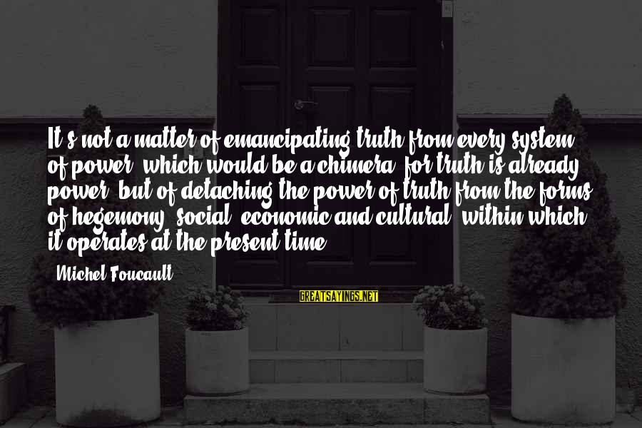Hegemony Sayings By Michel Foucault: It's not a matter of emancipating truth from every system of power (which would be