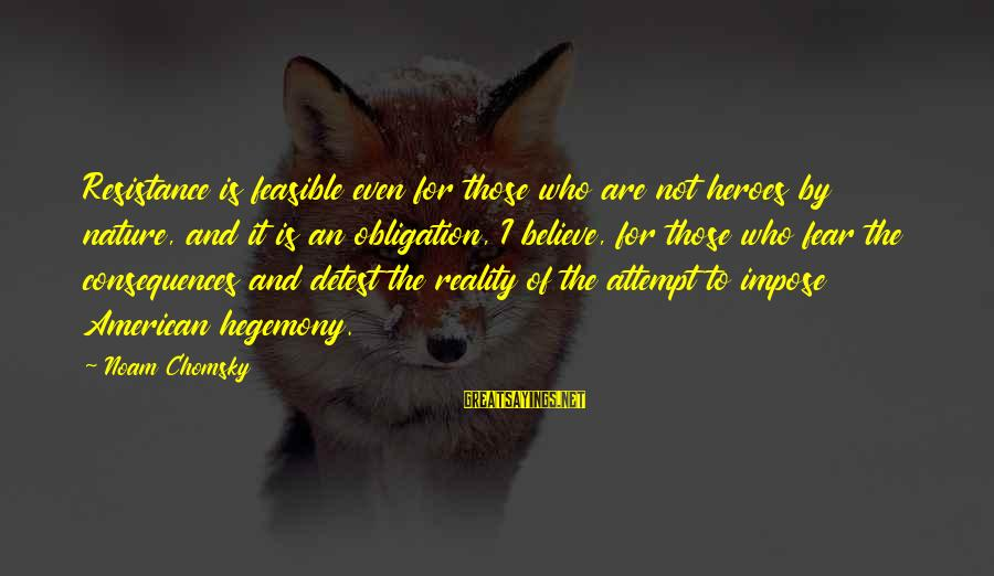 Hegemony Sayings By Noam Chomsky: Resistance is feasible even for those who are not heroes by nature, and it is