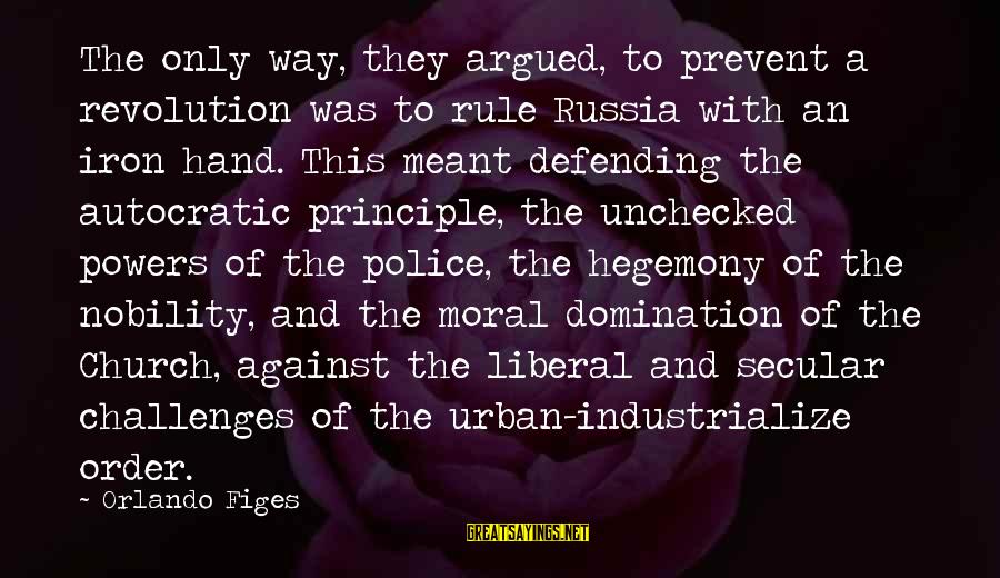 Hegemony Sayings By Orlando Figes: The only way, they argued, to prevent a revolution was to rule Russia with an