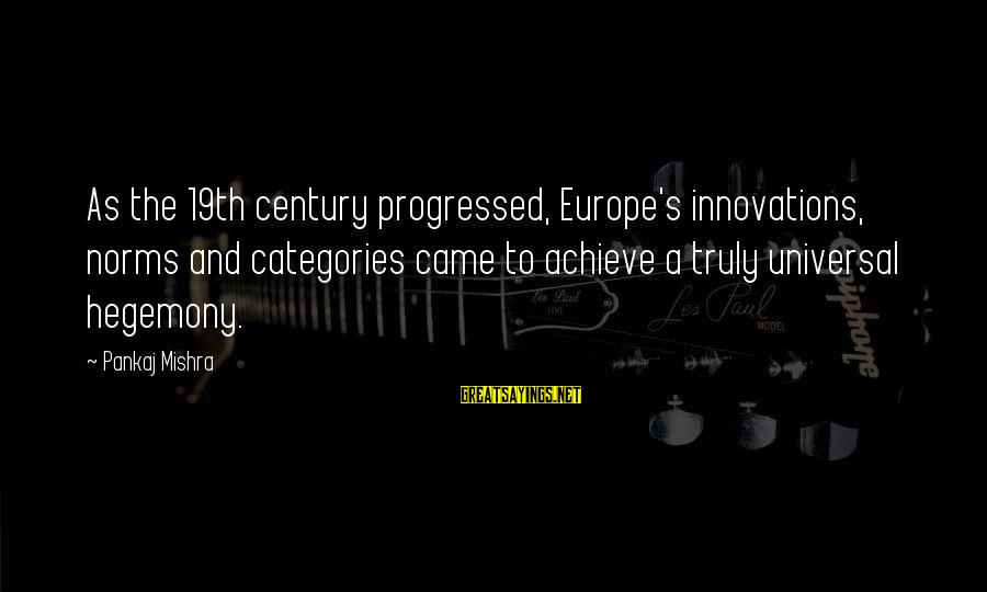 Hegemony Sayings By Pankaj Mishra: As the 19th century progressed, Europe's innovations, norms and categories came to achieve a truly