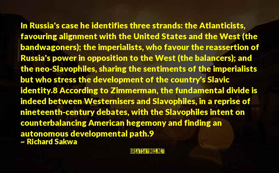 Hegemony Sayings By Richard Sakwa: In Russia's case he identifies three strands: the Atlanticists, favouring alignment with the United States