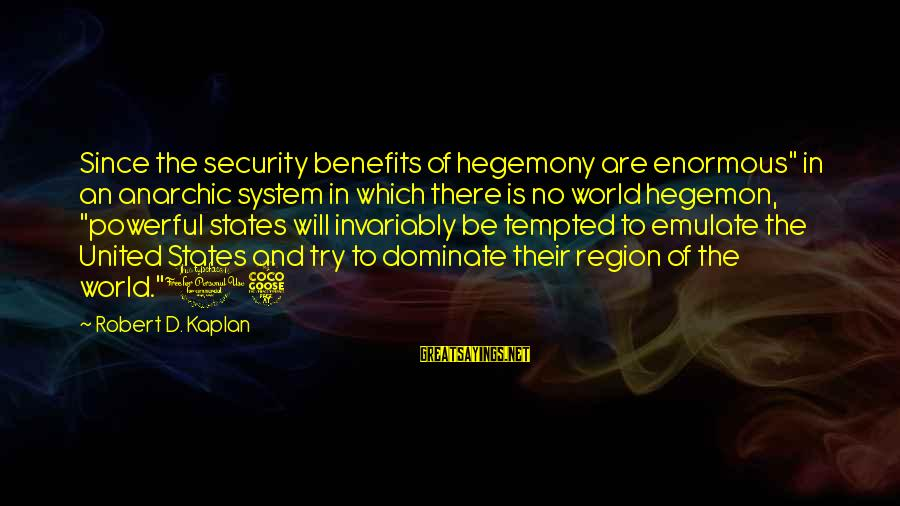 """Hegemony Sayings By Robert D. Kaplan: Since the security benefits of hegemony are enormous"""" in an anarchic system in which there"""