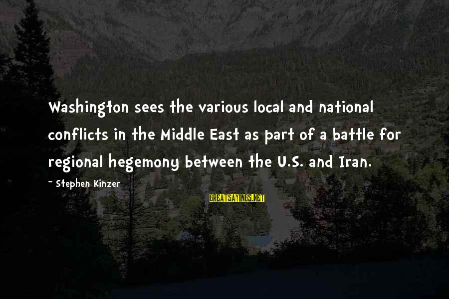 Hegemony Sayings By Stephen Kinzer: Washington sees the various local and national conflicts in the Middle East as part of