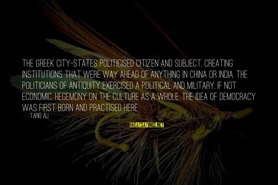 Hegemony Sayings By Tariq Ali: The Greek city-states politicised citizen and subject, creating institutions that were way ahead of anything