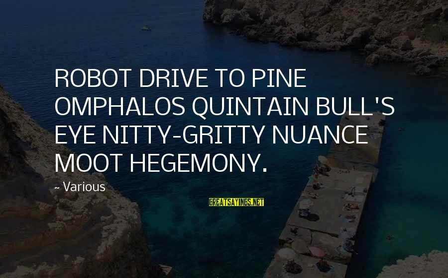 Hegemony Sayings By Various: ROBOT DRIVE TO PINE OMPHALOS QUINTAIN BULL'S EYE NITTY-GRITTY NUANCE MOOT HEGEMONY.