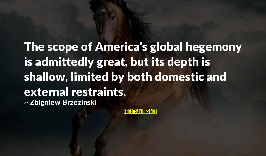 Hegemony Sayings By Zbigniew Brzezinski: The scope of America's global hegemony is admittedly great, but its depth is shallow, limited
