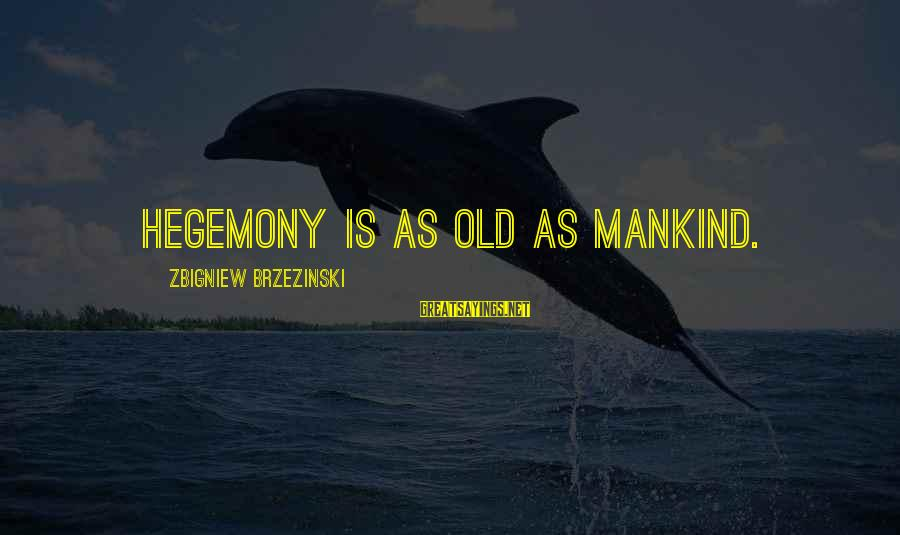 Hegemony Sayings By Zbigniew Brzezinski: Hegemony is as old as mankind.