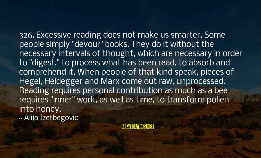 """Heidegger Sayings By Alija Izetbegovic: 326. Excessive reading does not make us smarter. Some people simply """"devour"""" books. They do"""