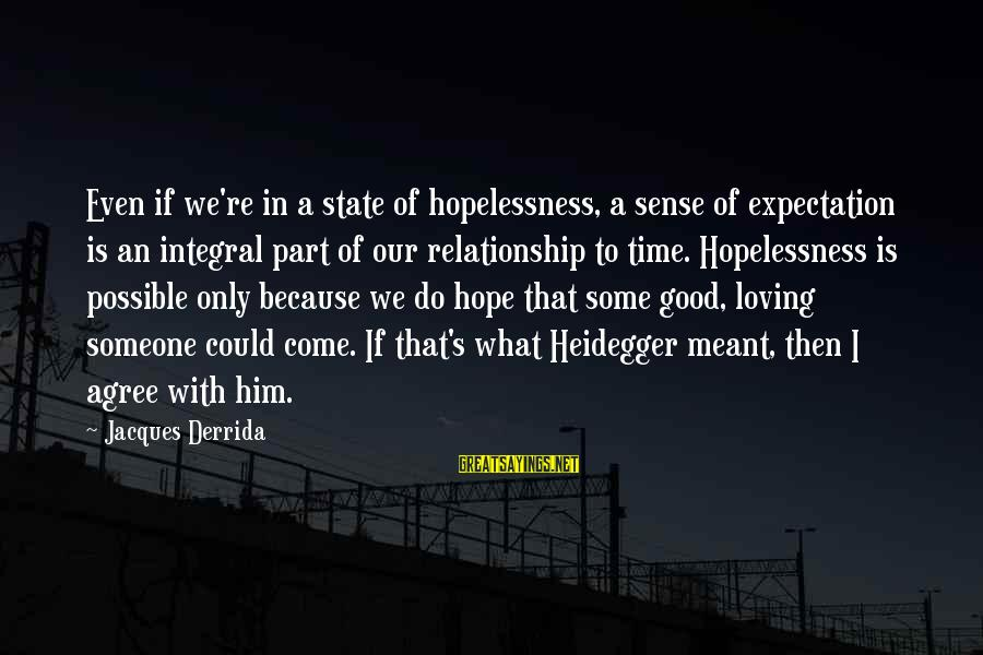 Heidegger Sayings By Jacques Derrida: Even if we're in a state of hopelessness, a sense of expectation is an integral