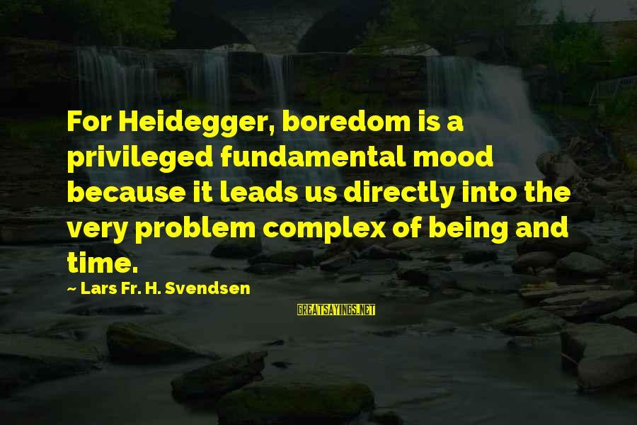 Heidegger Sayings By Lars Fr. H. Svendsen: For Heidegger, boredom is a privileged fundamental mood because it leads us directly into the