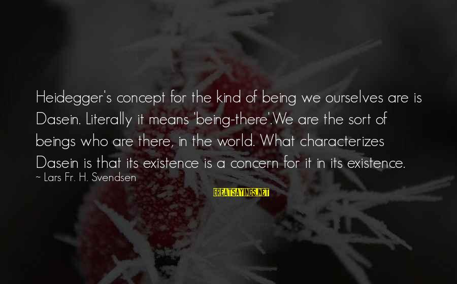 Heidegger Sayings By Lars Fr. H. Svendsen: Heidegger's concept for the kind of being we ourselves are is Dasein. Literally it means