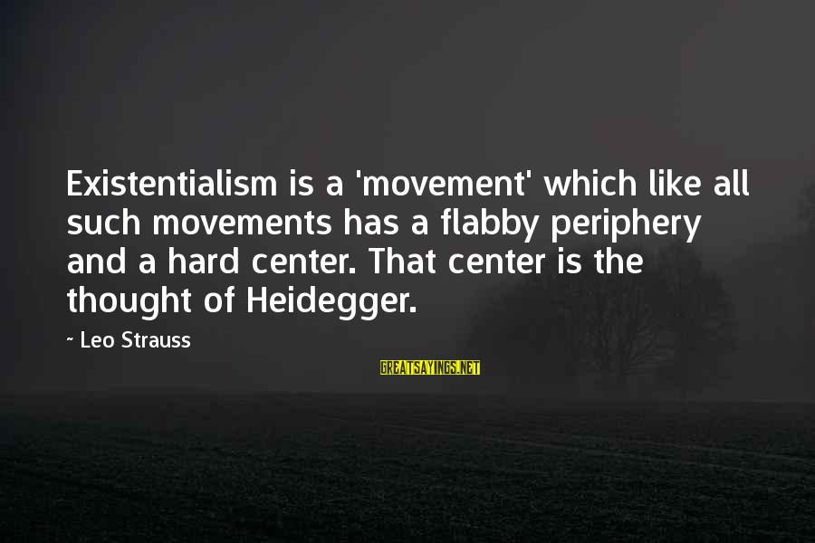 Heidegger Sayings By Leo Strauss: Existentialism is a 'movement' which like all such movements has a flabby periphery and a
