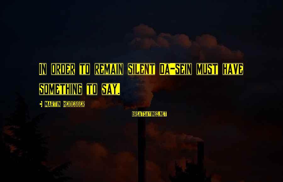 Heidegger Sayings By Martin Heidegger: In order to remain silent Da-sein must have something to say.