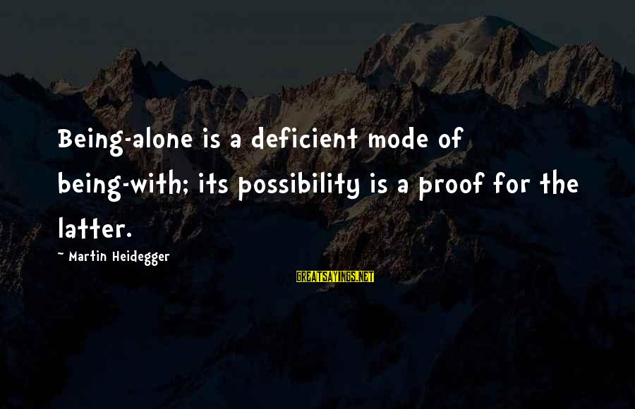 Heidegger Sayings By Martin Heidegger: Being-alone is a deficient mode of being-with; its possibility is a proof for the latter.