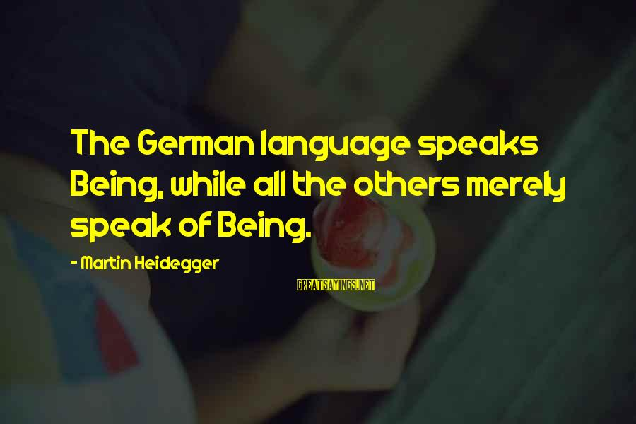 Heidegger Sayings By Martin Heidegger: The German language speaks Being, while all the others merely speak of Being.