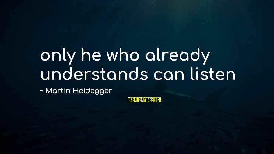 Heidegger Sayings By Martin Heidegger: only he who already understands can listen