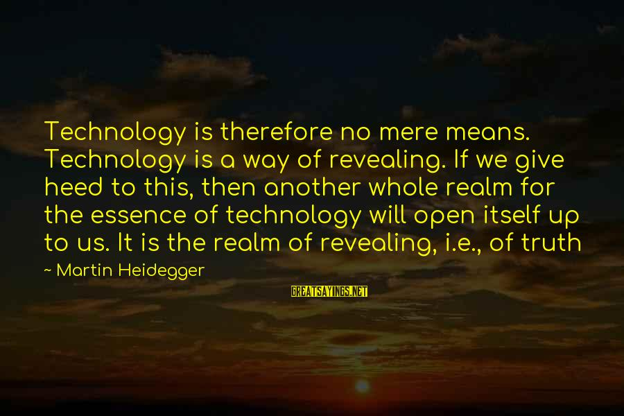 Heidegger Sayings By Martin Heidegger: Technology is therefore no mere means. Technology is a way of revealing. If we give